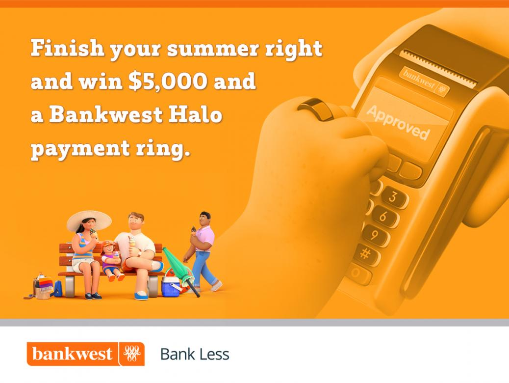 Win $5k and a complimentary Bankwest Halo payment ring to finish off your summer right.